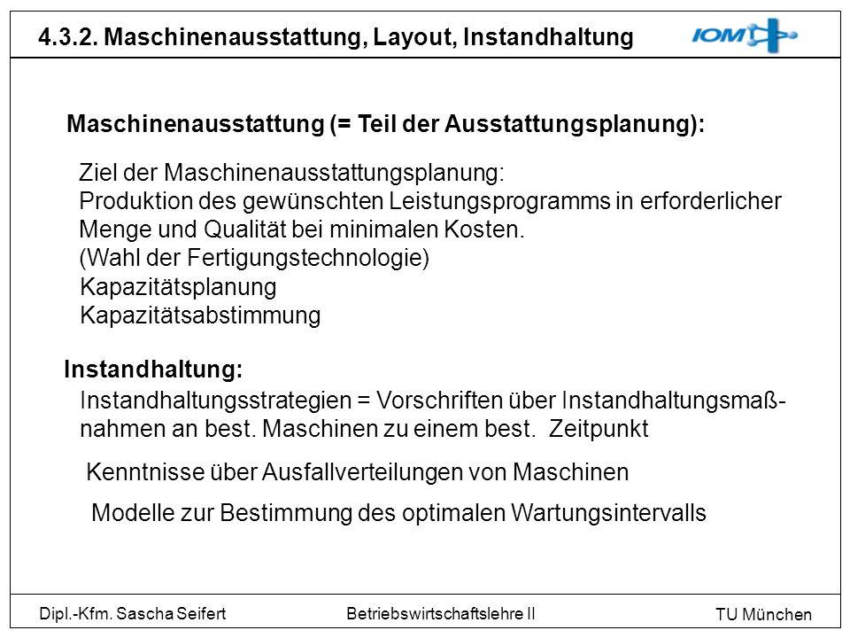 Dipl.-Kfm. Sascha Seifert TU München Betriebswirtschaftslehre II 4.3.2. Maschinenausstattung, Layout, Instandhaltung Maschinenausstattung (= Teil der