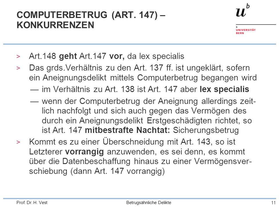 Betrugsähnliche Delikte 11 Prof. Dr. H. Vest COMPUTERBETRUG (ART. 147) – KONKURRENZEN > Art.148 geht Art.147 vor, da lex specialis > Das grds.Verhältn