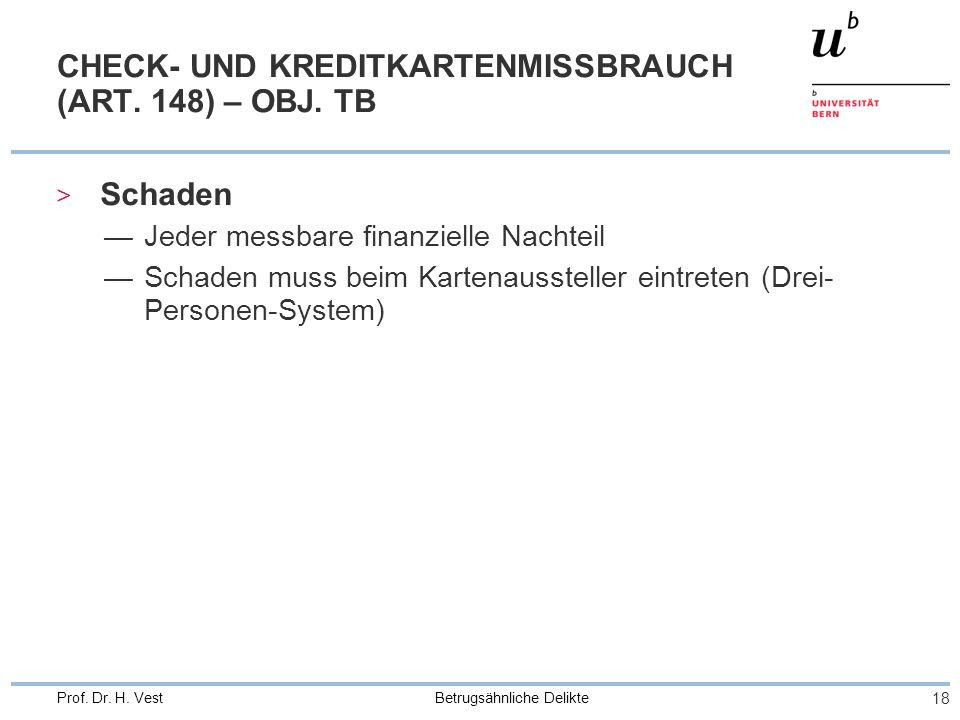 Betrugsähnliche Delikte 18 Prof. Dr. H. Vest CHECK- UND KREDITKARTENMISSBRAUCH (ART. 148) – OBJ. TB > Schaden Jeder messbare finanzielle Nachteil Scha