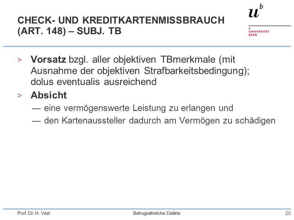 Betrugsähnliche Delikte 20 Prof. Dr. H. Vest CHECK- UND KREDITKARTENMISSBRAUCH (ART. 148) – SUBJ. TB > Vorsatz bzgl. aller objektiven TBmerkmale (mit