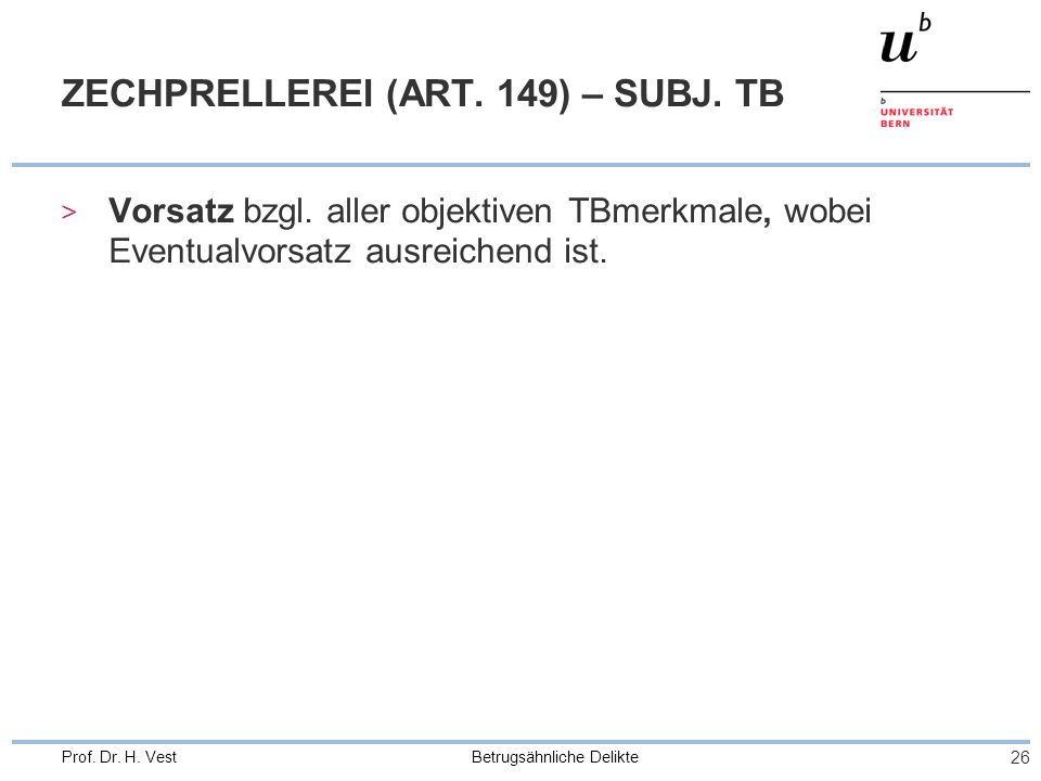 Betrugsähnliche Delikte 26 Prof. Dr. H. Vest ZECHPRELLEREI (ART. 149) – SUBJ. TB > Vorsatz bzgl. aller objektiven TBmerkmale, wobei Eventualvorsatz au