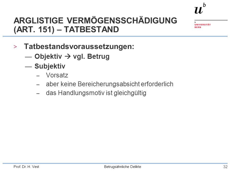 Betrugsähnliche Delikte 32 Prof. Dr. H. Vest ARGLISTIGE VERMÖGENSSCHÄDIGUNG (ART. 151) – TATBESTAND > Tatbestandsvoraussetzungen: Objektiv vgl. Betrug