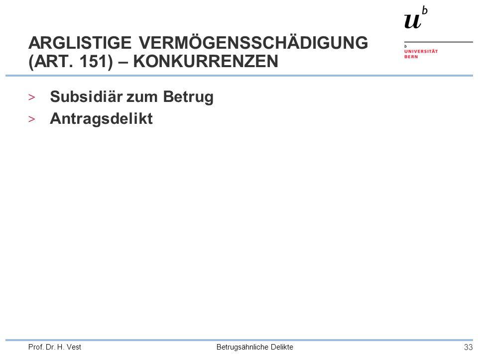 Betrugsähnliche Delikte 33 Prof. Dr. H. Vest ARGLISTIGE VERMÖGENSSCHÄDIGUNG (ART. 151) – KONKURRENZEN > Subsidiär zum Betrug > Antragsdelikt