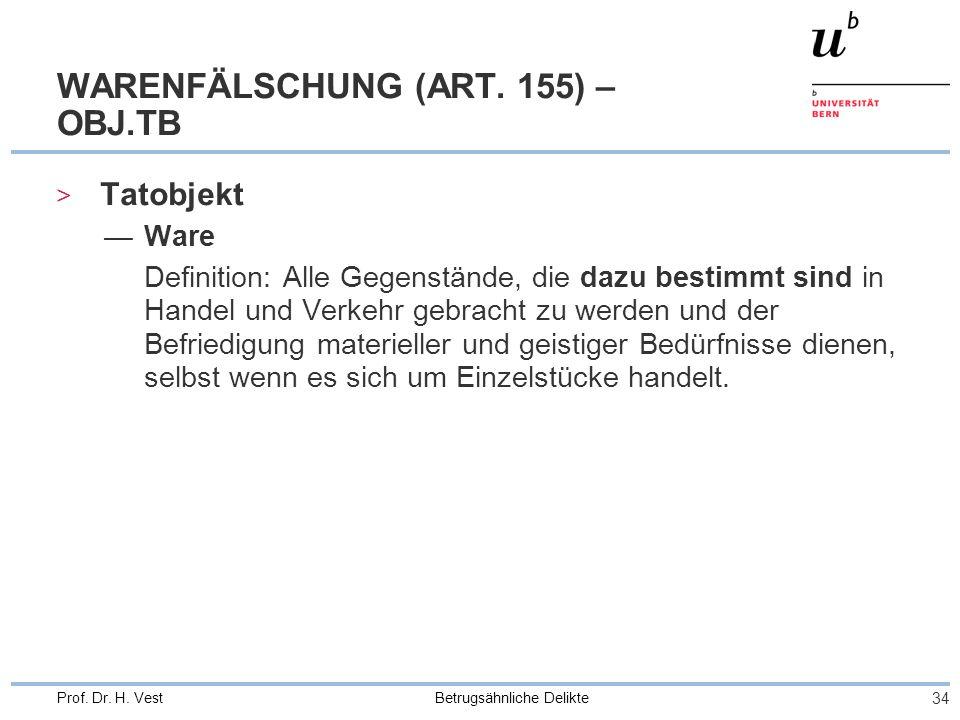 Betrugsähnliche Delikte 34 Prof. Dr. H. Vest WARENFÄLSCHUNG (ART. 155) – OBJ.TB > Tatobjekt Ware Definition: Alle Gegenstände, die dazu bestimmt sind