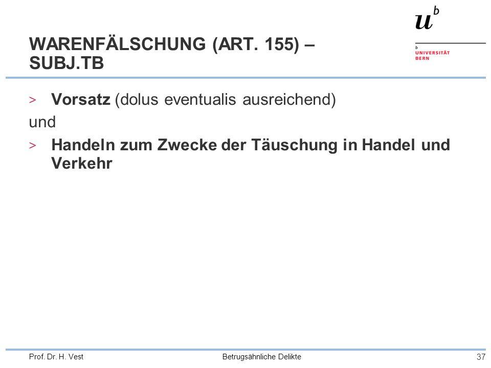 Betrugsähnliche Delikte 37 Prof. Dr. H. Vest WARENFÄLSCHUNG (ART. 155) – SUBJ.TB > Vorsatz (dolus eventualis ausreichend) und > Handeln zum Zwecke der
