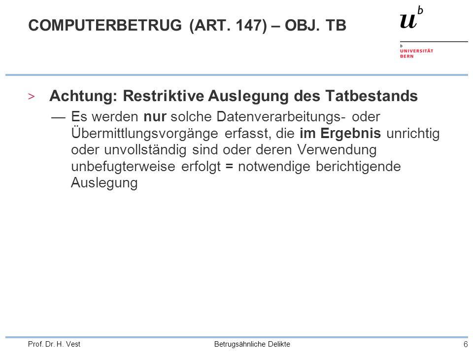 Betrugsähnliche Delikte 6 Prof. Dr. H. Vest COMPUTERBETRUG (ART. 147) – OBJ. TB > Achtung: Restriktive Auslegung des Tatbestands Es werden nur solche