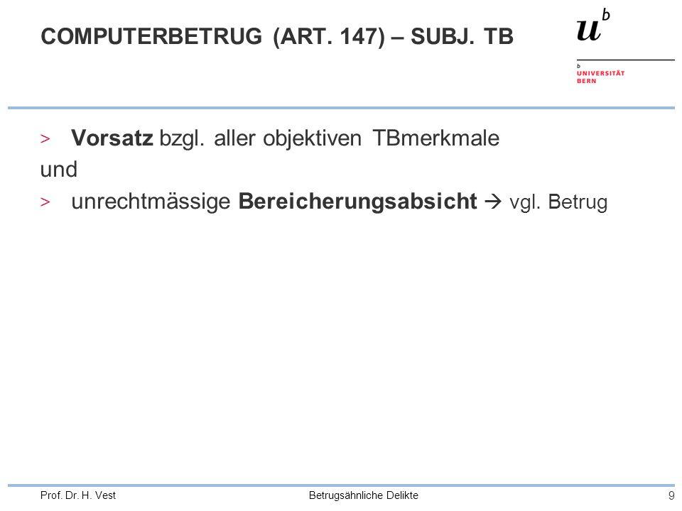 Betrugsähnliche Delikte 9 Prof. Dr. H. Vest COMPUTERBETRUG (ART. 147) – SUBJ. TB > Vorsatz bzgl. aller objektiven TBmerkmale und > unrechtmässige Bere