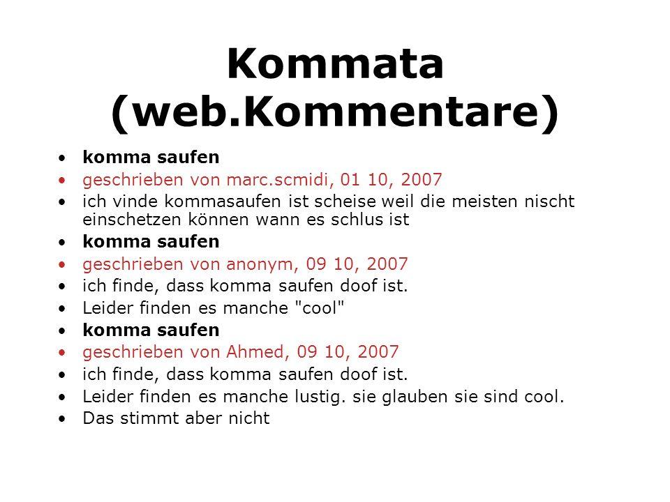 Kommata (web.Kommentare) komma saufen geschrieben von marc.scmidi, 01 10, 2007 ich vinde kommasaufen ist scheise weil die meisten nischt einschetzen k