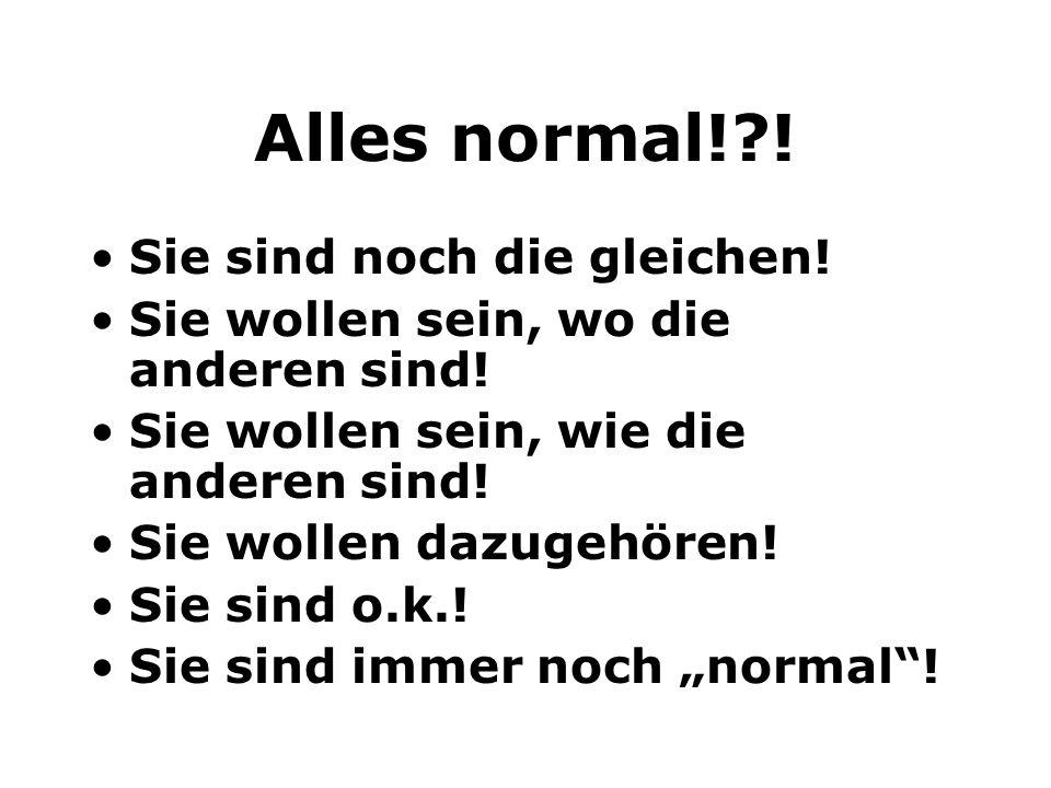 Alles normal!?! Sie sind noch die gleichen! Sie wollen sein, wo die anderen sind! Sie wollen sein, wie die anderen sind! Sie wollen dazugehören! Sie s