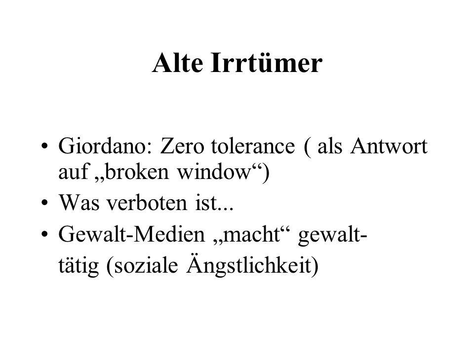 Alte Irrtümer Giordano: Zero tolerance ( als Antwort auf broken window) Was verboten ist... Gewalt-Medien macht gewalt- tätig (soziale Ängstlichkeit)