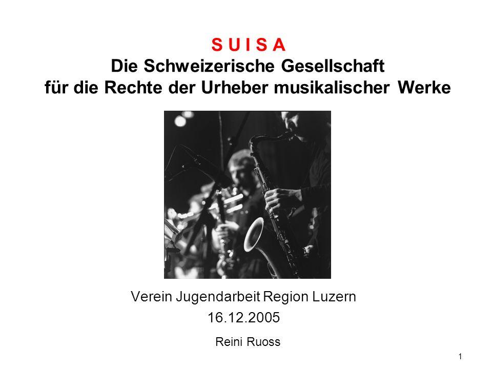1 S U I S A Die Schweizerische Gesellschaft für die Rechte der Urheber musikalischer Werke Verein Jugendarbeit Region Luzern 16.12.2005 Reini Ruoss