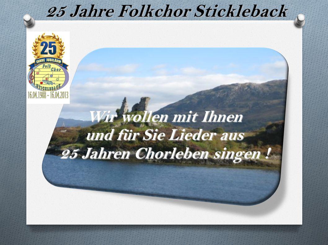 Wir wollen mit Ihnen und für Sie Lieder aus 25 Jahren Chorleben singen ! 25 Jahre Folkchor Stickleback