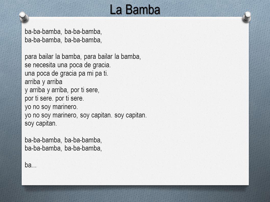 La Bamba ba-ba-bamba, para bailar la bamba, se necesita una poca de gracia. una poca de gracia pa mi pa ti. arriba y arriba y arriba y arriba, por ti