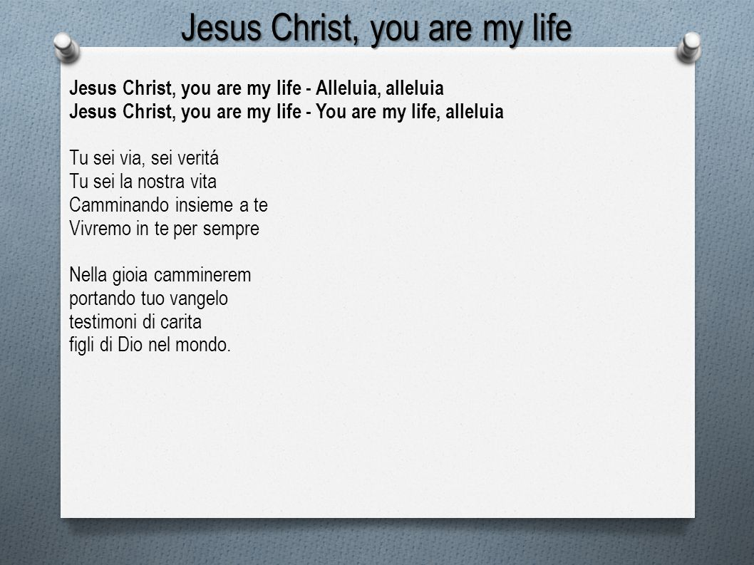 Jesus Christ, you are my life Jesus Christ, you are my life - Alleluia, alleluia Jesus Christ, you are my life - You are my life, alleluia Tu sei via,
