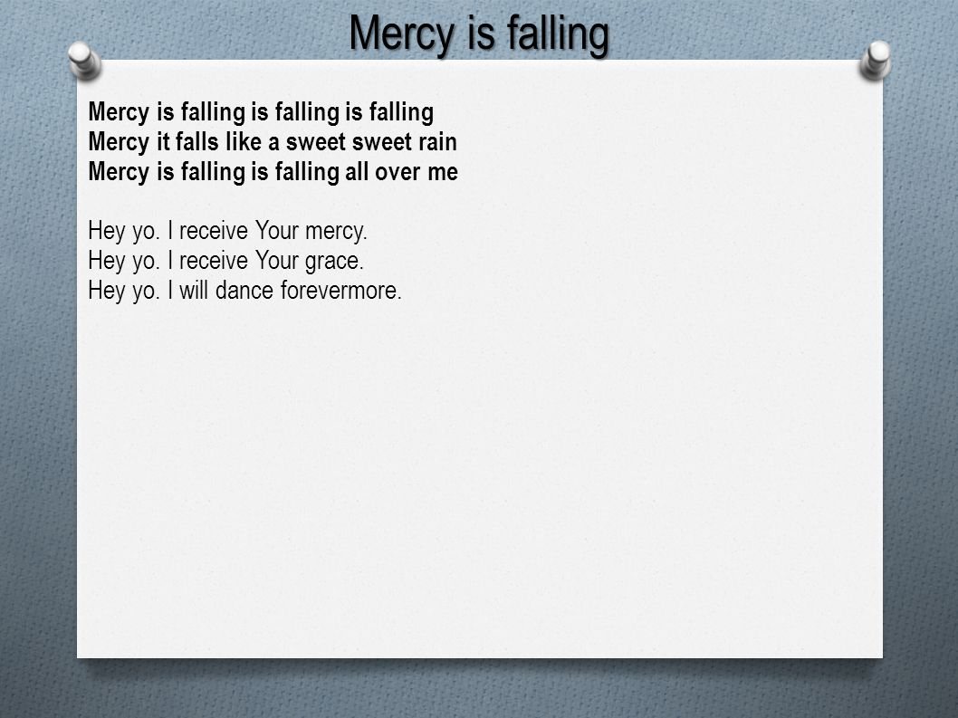 Mercy is falling Mercy is falling is falling is falling Mercy it falls like a sweet sweet rain Mercy is falling is falling all over me Hey yo. I recei