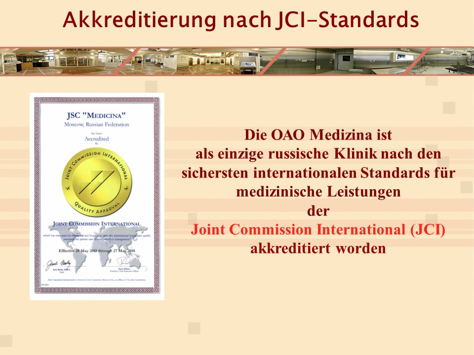 Akkreditierung nach JCI-Standards Die ОАО Medizina ist als einzige russische Klinik nach den sichersten internationalen Standards für medizinische Leistungen der Joint Commission International (JCI) akkreditiert worden