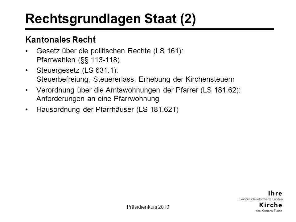 Präsidienkurs 20103 Rechtsgrundlagen Staat (2) Kantonales Recht Gesetz über die politischen Rechte (LS 161): Pfarrwahlen (§§ 113-118) Steuergesetz (LS 631.1): Steuerbefreiung, Steuererlass, Erhebung der Kirchensteuern Verordnung über die Amtswohnungen der Pfarrer (LS 181.62): Anforderungen an eine Pfarrwohnung Hausordnung der Pfarrhäuser (LS 181.621)
