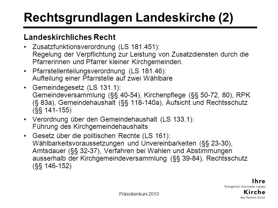 Präsidienkurs 20105 Rechtsgrundlagen Landeskirche (2) Landeskirchliches Recht Zusatzfunktionsverordnung (LS 181.451): Regelung der Verpflichtung zur Leistung von Zusatzdiensten durch die Pfarrerinnen und Pfarrer kleiner Kirchgemeinden.
