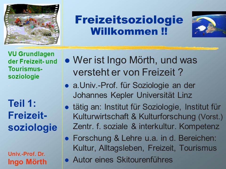 VU Grundlagen der Freizeit- und Tourismus- soziologie. Teil 1: Freizeit- soziologie Univ.-Prof. Dr. Ingo Mörth Freizeitsoziologie Willkommen !! l Wer