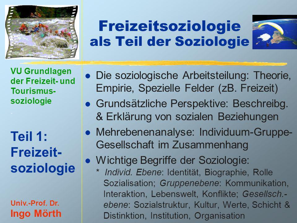 VU Grundlagen der Freizeit- und Tourismus- soziologie. Teil 1: Freizeit- soziologie Univ.-Prof. Dr. Ingo Mörth Freizeitsoziologie als Teil der Soziolo