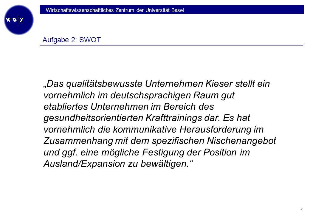 Wirtschaftswissenschaftliches Zentrum der Universität Basel 5 Aufgabe 2: SWOT Das qualitätsbewusste Unternehmen Kieser stellt ein vornehmlich im deutschsprachigen Raum gut etabliertes Unternehmen im Bereich des gesundheitsorientierten Krafttrainings dar.