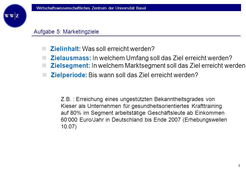 Wirtschaftswissenschaftliches Zentrum der Universität Basel 8 Aufgabe 5: Marketingziele Zielperiode: Bis wann soll das Ziel erreicht werden.