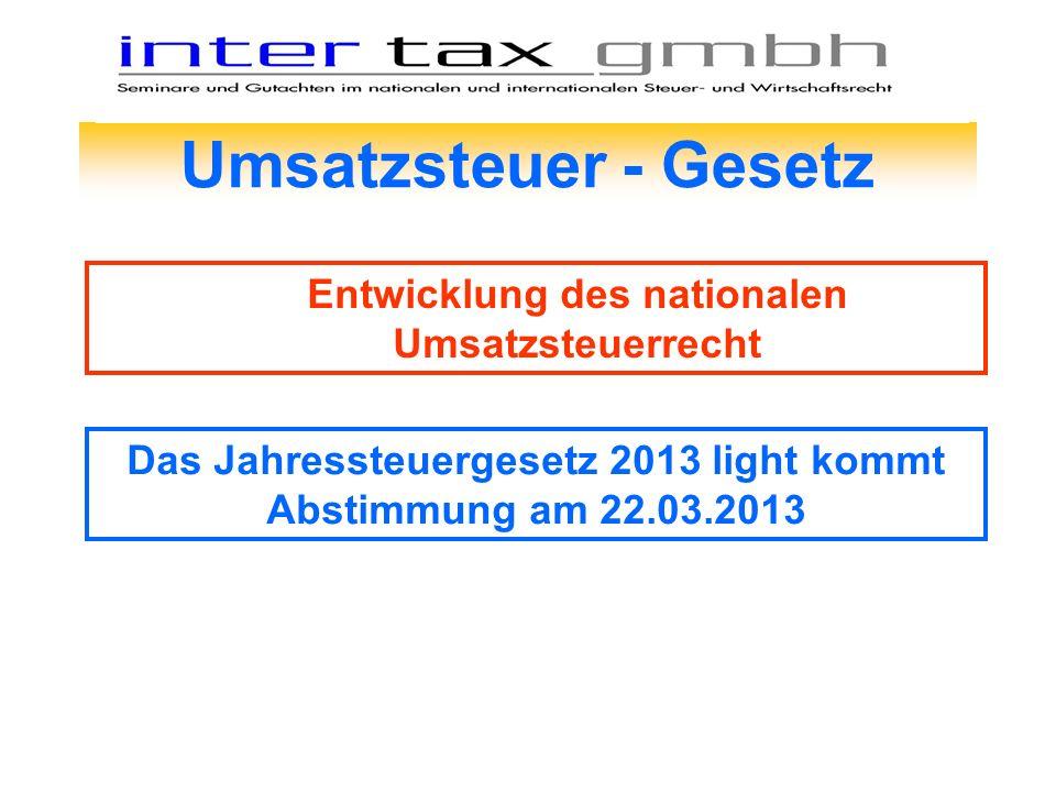 Umsatzsteuer - Gesetz Entwicklung des nationalen Umsatzsteuerrecht Das Jahressteuergesetz 2013 light kommt Abstimmung am 22.03.2013