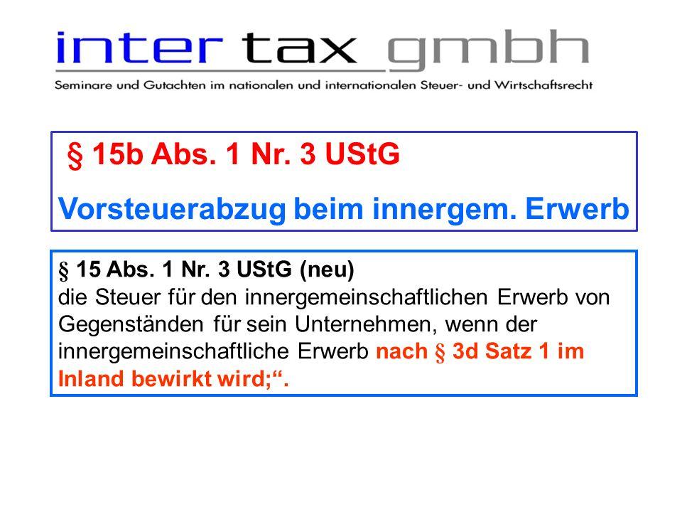 § 15b Abs. 1 Nr. 3 UStG Vorsteuerabzug beim innergem. Erwerb § 15 Abs. 1 Nr. 3 UStG (neu) die Steuer für den innergemeinschaftlichen Erwerb von Gegens