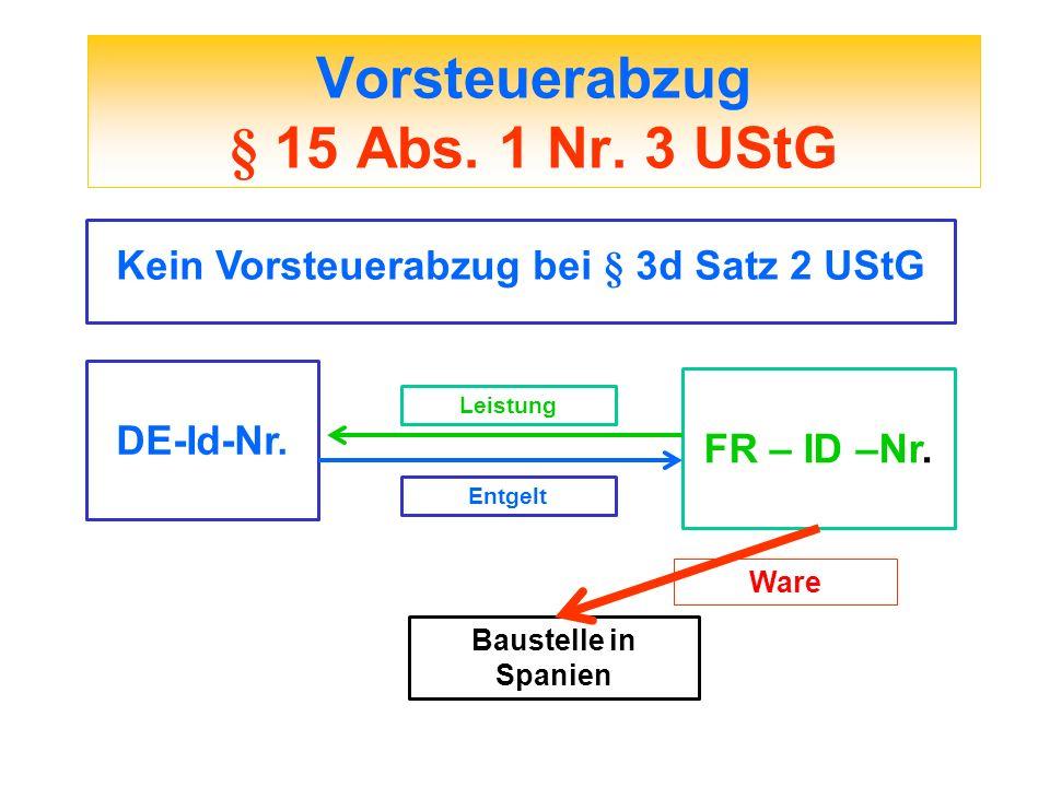 Vorsteuerabzug § 15 Abs. 1 Nr. 3 UStG Kein Vorsteuerabzug bei § 3d Satz 2 UStG DE-Id-Nr. FR – ID –Nr. Leistung Entgelt Baustelle in Spanien Ware