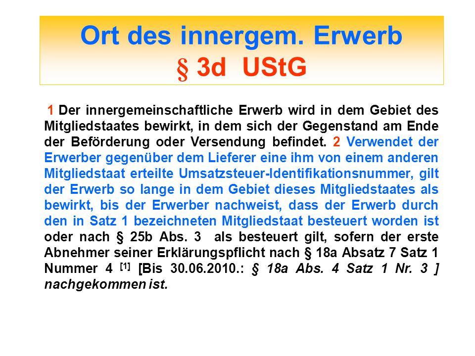 Ort des innergem. Erwerb § 3d UStG 1 Der innergemeinschaftliche Erwerb wird in dem Gebiet des Mitgliedstaates bewirkt, in dem sich der Gegenstand am E