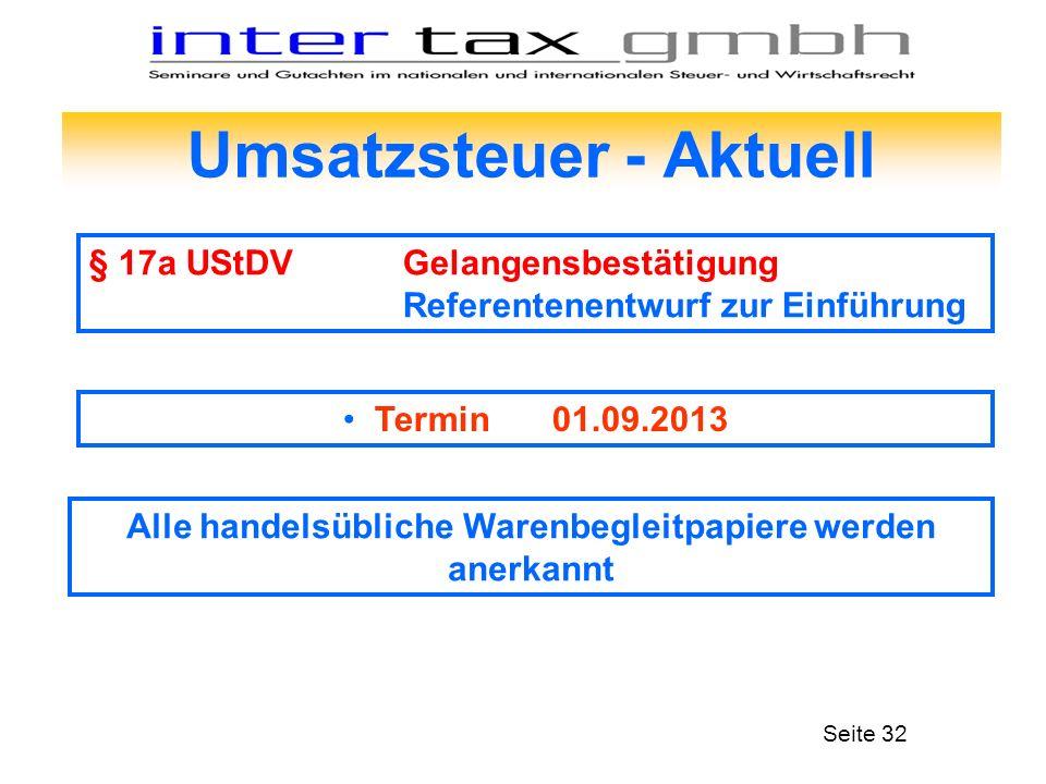 Umsatzsteuer - Aktuell § 17a UStDVGelangensbestätigung Referentenentwurf zur Einführung Seite 32 Termin 01.09.2013 Alle handelsübliche Warenbegleitpap