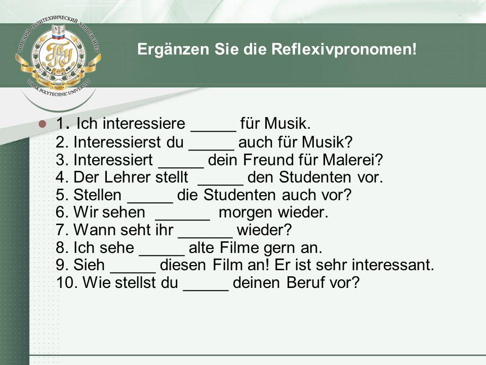 Ergänzen Sie die Reflexivpronomen! 1. Ich interessiere _____ für Musik. 2. Interessierst du _____ auch für Musik? 3. Interessiert _____ dein Freund fü