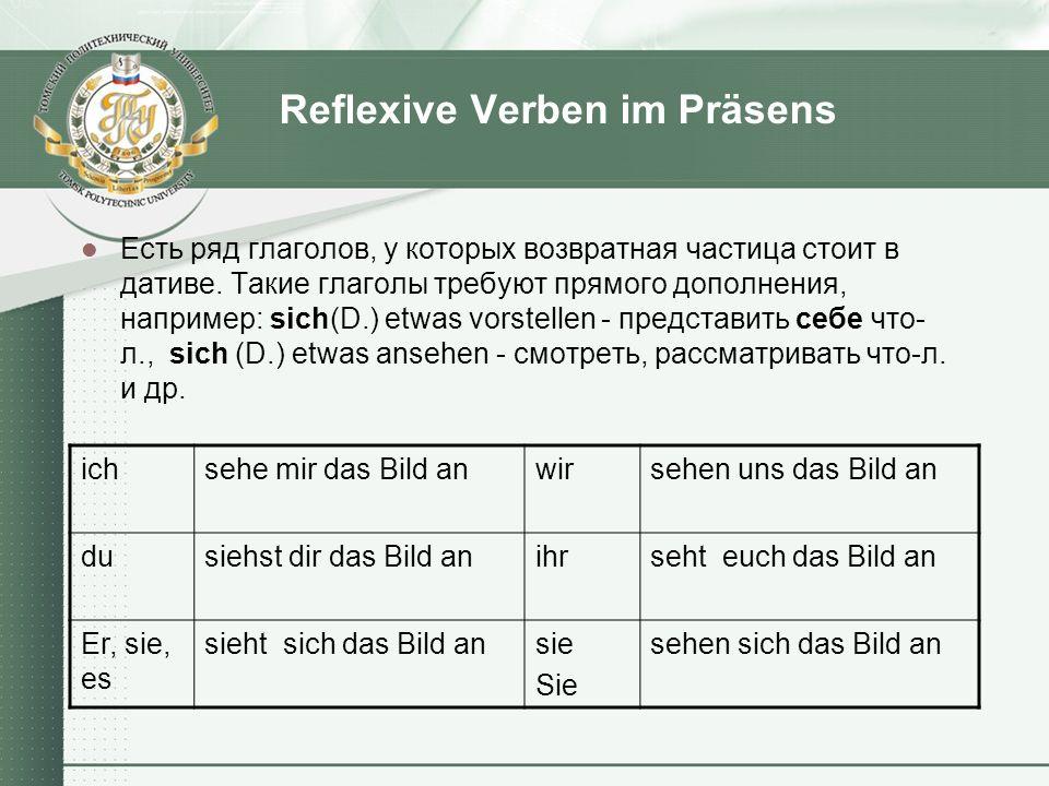 Reflexive Verben im Präsens Есть ряд глаголов, у которых возвратная частица стоит в дативе. Такие глаголы требуют прямого дополнения, например: sich(D