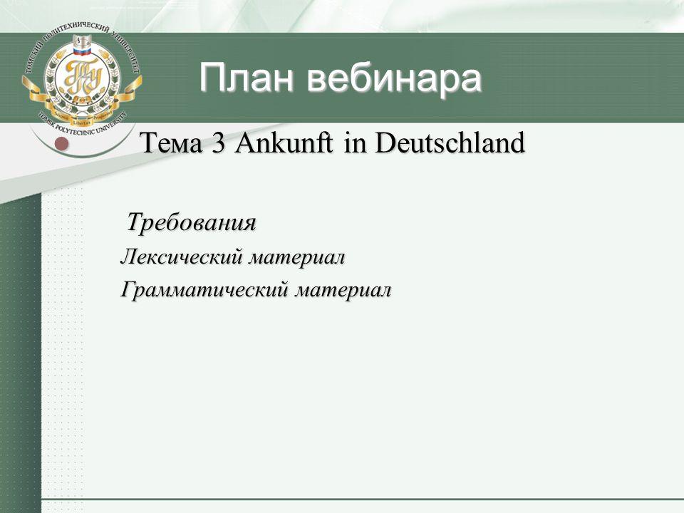 План вебинара Тема 3 Ankunft in Deutschland Тема 3 Ankunft in Deutschland Требования Требования Лексический материал Грамматический материал