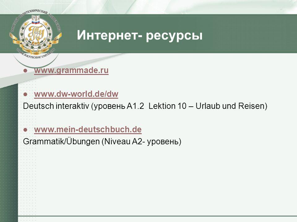 Интернет- ресурсы www.grammade.ru www.dw-world.de/dw Deutsch interaktiv (уровень А1.2 Lektion 10 – Urlaub und Reisen) www.mein-deutschbuch.de Grammati