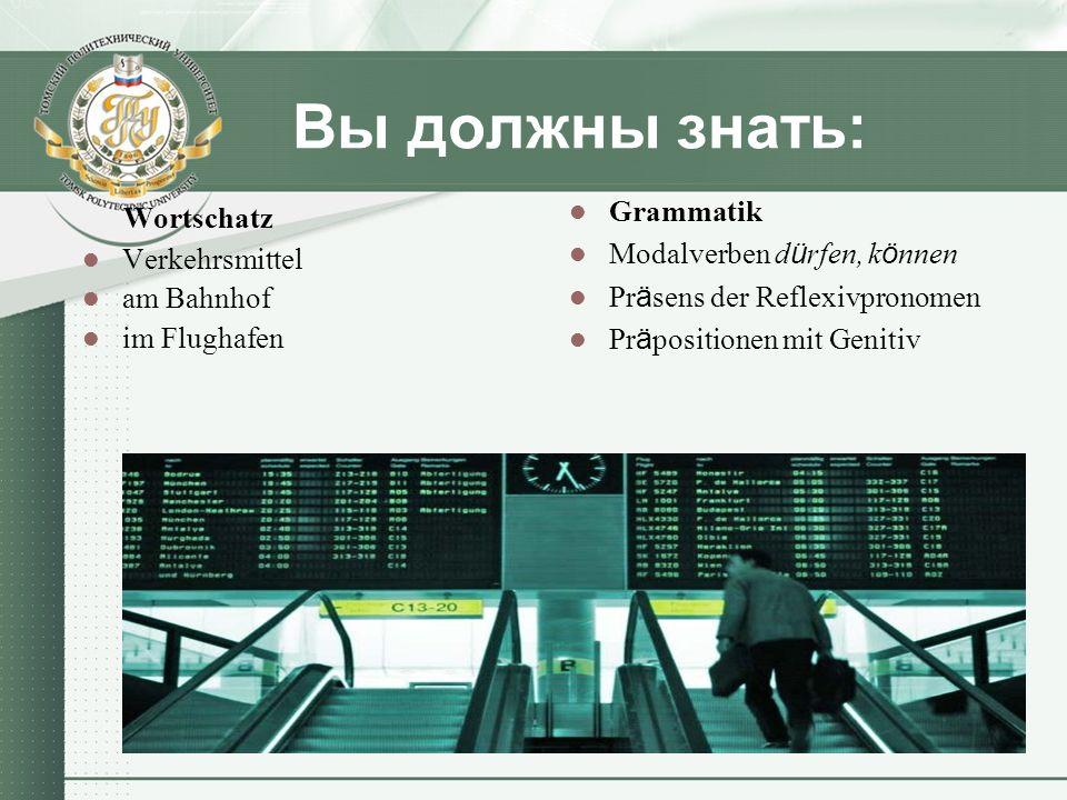 Вы должны знать: Wortschatz Verkehrsmittel am Bahnhof im Flughafen Grammatik Modalverben d ü rfen, k ö nnen Pr ä sens der Reflexivpronomen Pr ä positi