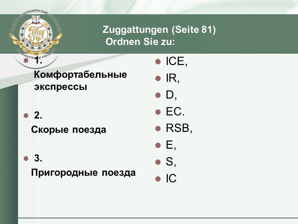 Zuggattungen (Seite 81) Ordnen Sie zu: 1. Комфортабельные экспрессы 2. Скорые поезда 3. Пригородные поезда ICE, IR, D, EC. RSB, E, S, IC