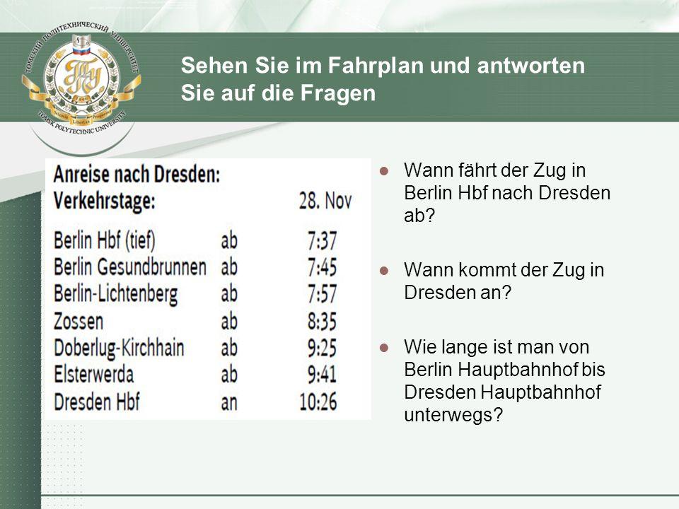 Sehen Sie im Fahrplan und antworten Sie auf die Fragen Wann fährt der Zug in Berlin Hbf nach Dresden ab? Wann kommt der Zug in Dresden an? Wie lange i