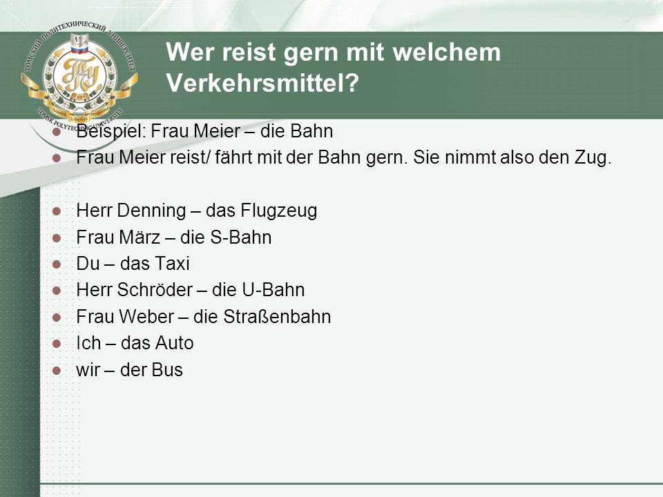 Wer reist gern mit welchem Verkehrsmittel? Beispiel: Frau Meier – die Bahn Frau Meier reist/ fährt mit der Bahn gern. Sie nimmt also den Zug. Herr Den
