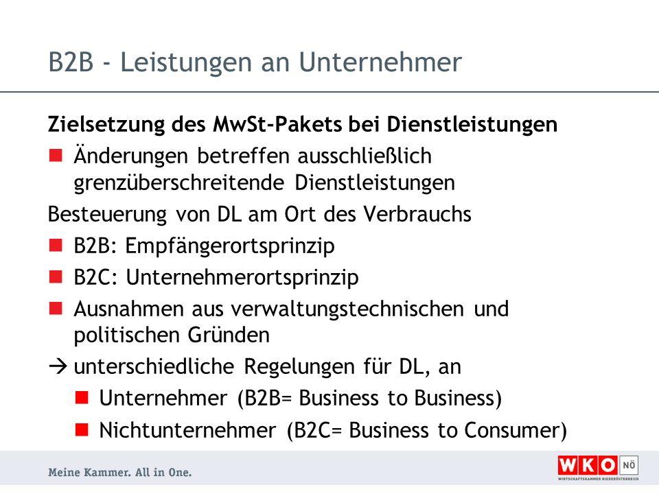 Zielsetzung des MwSt-Pakets bei Dienstleistungen Änderungen betreffen ausschließlich grenzüberschreitende Dienstleistungen Besteuerung von DL am Ort des Verbrauchs B2B: Empfängerortsprinzip B2C: Unternehmerortsprinzip Ausnahmen aus verwaltungstechnischen und politischen Gründen unterschiedliche Regelungen für DL, an Unternehmer (B2B= Business to Business) Nichtunternehmer (B2C= Business to Consumer) B2B - Leistungen an Unternehmer