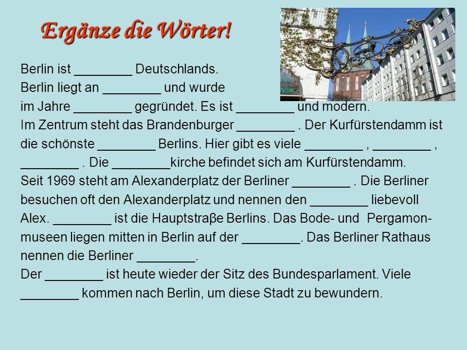 Ergänze die Wörter! Berlin ist ________ Deutschlands. Berlin liegt an ________ und wurde im Jahre ________ gegründet. Es ist ________ und modern. Im Z