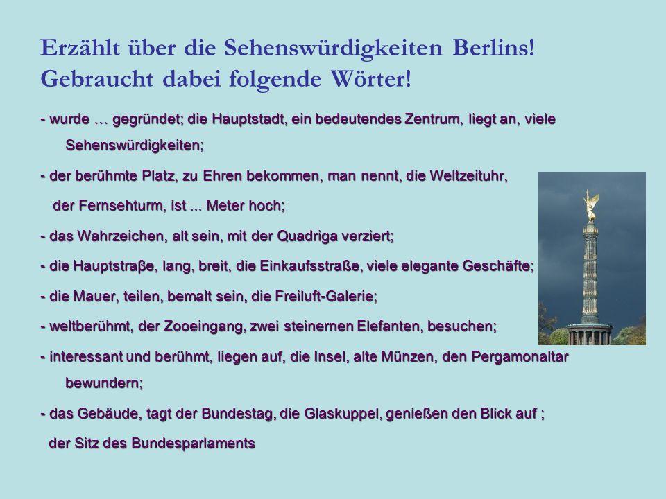 Erzählt über die Sehenswürdigkeiten Berlins! Gebraucht dabei folgende Wörter! - wurde … gegründet; die Hauptstadt, ein bedeutendes Zentrum, liegt an,