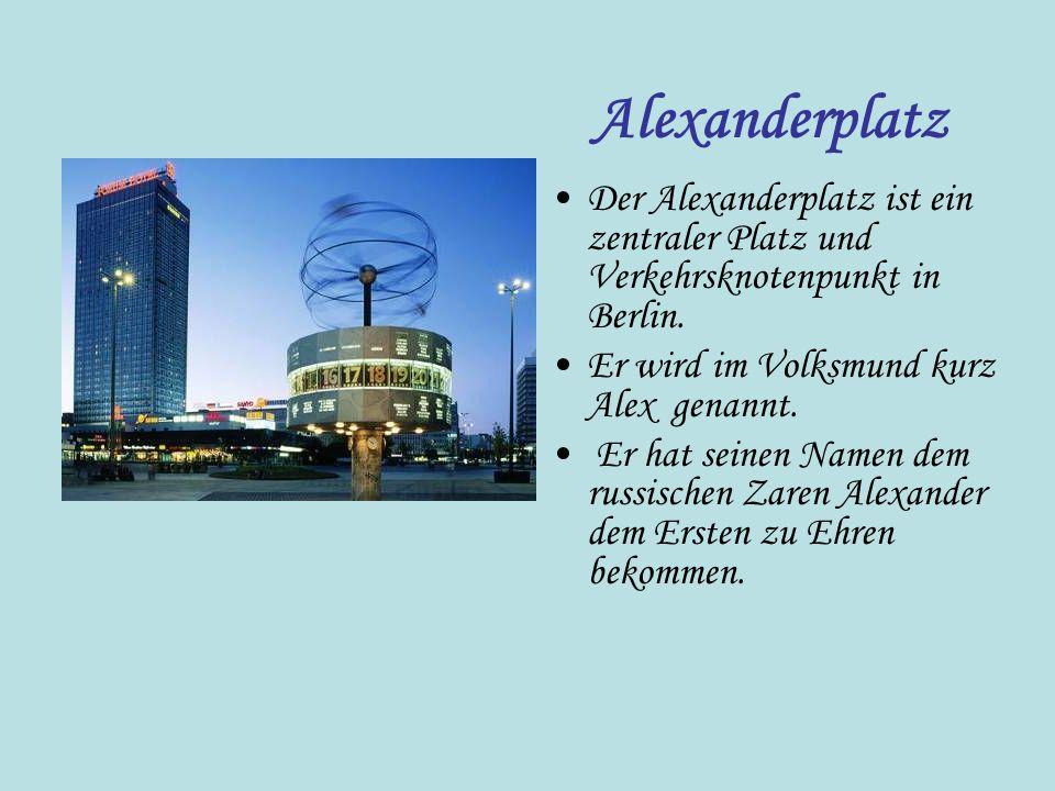 Der Alexanderplatz ist ein zentraler Platz und Verkehrsknotenpunkt in Berlin. Er wird im Volksmund kurz Alex genannt. Er hat seinen Namen dem russisch