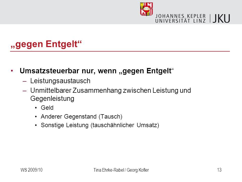 WS 2009/10Tina Ehrke-Rabel / Georg Kofler13 gegen Entgelt Umsatzsteuerbar nur, wenn gegen Entgelt –Leistungsaustausch –Unmittelbarer Zusammenhang zwis