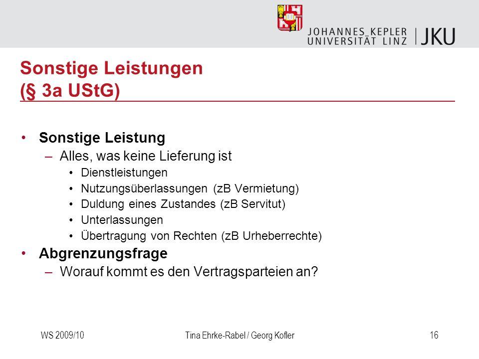 WS 2009/10Tina Ehrke-Rabel / Georg Kofler16 Sonstige Leistungen (§ 3a UStG) Sonstige Leistung –Alles, was keine Lieferung ist Dienstleistungen Nutzung