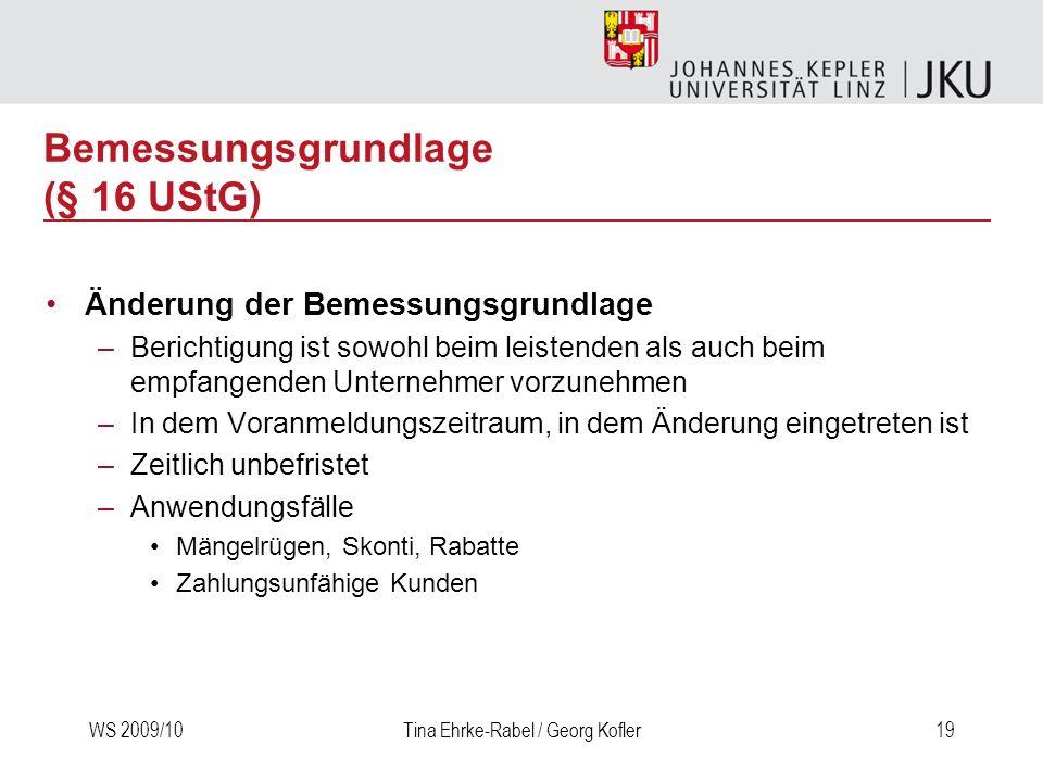 WS 2009/10Tina Ehrke-Rabel / Georg Kofler19 Bemessungsgrundlage (§ 16 UStG) Änderung der Bemessungsgrundlage –Berichtigung ist sowohl beim leistenden
