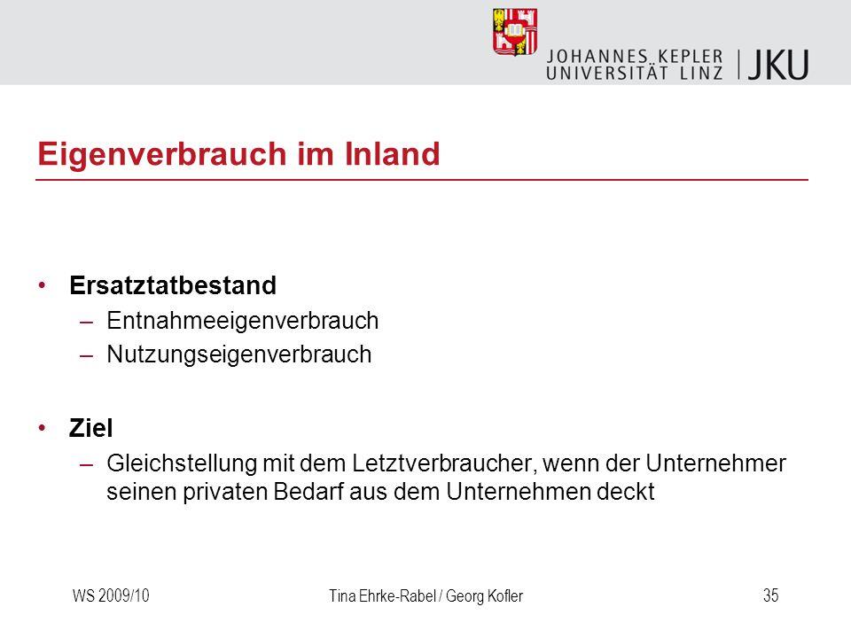 WS 2009/10Tina Ehrke-Rabel / Georg Kofler35 Eigenverbrauch im Inland Ersatztatbestand –Entnahmeeigenverbrauch –Nutzungseigenverbrauch Ziel –Gleichstel