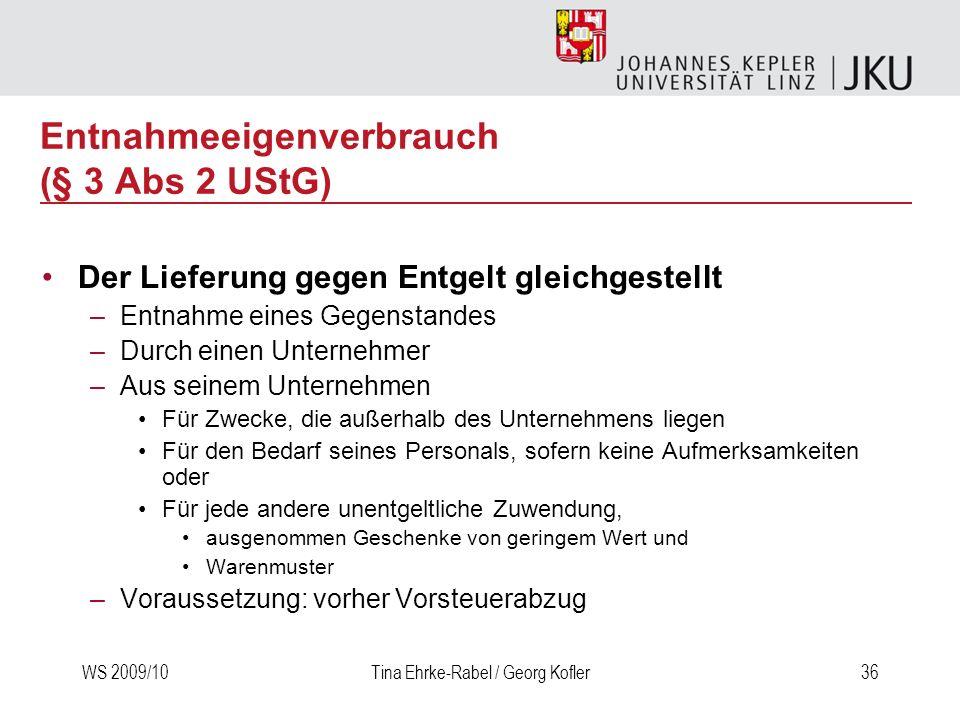 WS 2009/10Tina Ehrke-Rabel / Georg Kofler36 Entnahmeeigenverbrauch (§ 3 Abs 2 UStG) Der Lieferung gegen Entgelt gleichgestellt –Entnahme eines Gegenst
