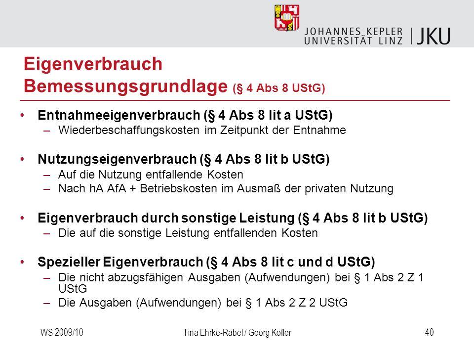 WS 2009/10Tina Ehrke-Rabel / Georg Kofler40 Eigenverbrauch Bemessungsgrundlage (§ 4 Abs 8 UStG) Entnahmeeigenverbrauch (§ 4 Abs 8 lit a UStG) –Wiederb