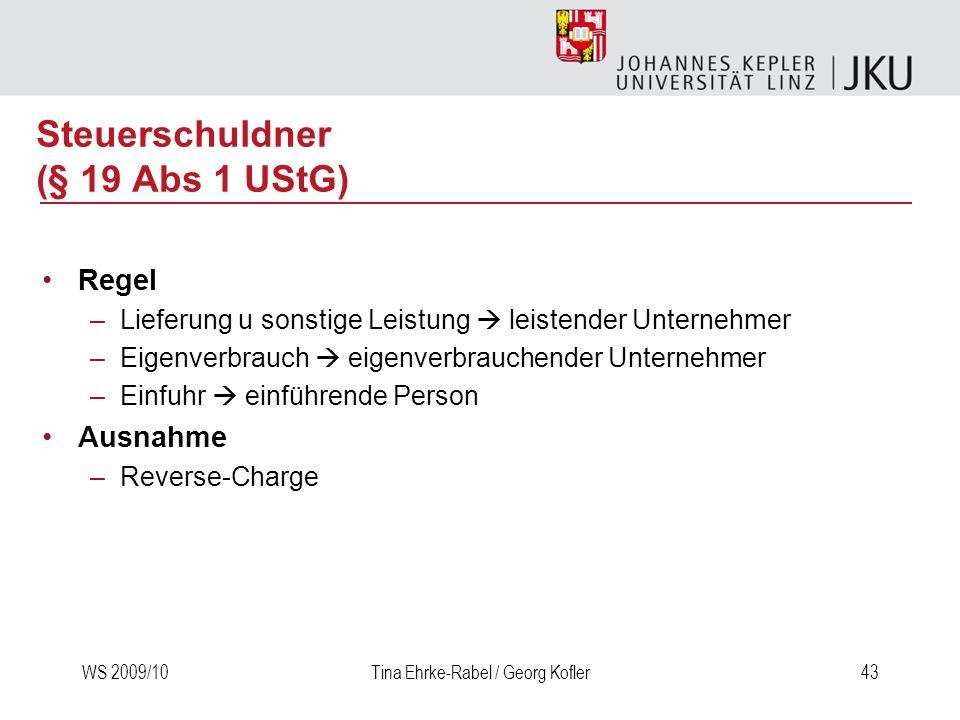 WS 2009/10Tina Ehrke-Rabel / Georg Kofler43 Steuerschuldner (§ 19 Abs 1 UStG) Regel –Lieferung u sonstige Leistung leistender Unternehmer –Eigenverbra